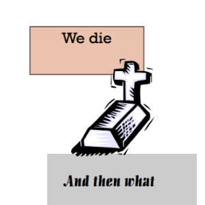 We die and then what